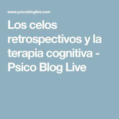 Los celos retrospectivos y la terapia cognitiva - Psico Blog Live