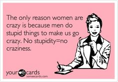 Funny Confession Ecard: The only reason women are crazy is because men do stupid things to make us go crazy. No stupidity=no.