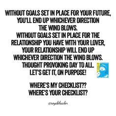 WITHOUT GOALS SET IN PLACE FOR YOUR FUTURE,  YOU'LL END UP WHICHEVER DIRECTION  THE WIND BLOWS.  WITHOUT GOALS SET IN PLACE FOR THE  RELATIONSHIP YOU HAVE WITH YOUR LOVER,  YOUR RELATIONSHIP WILL END UP  WHICHEVER DIRECTION THE WIND BLOWS. THOUGHT PROVOKING DAY TO ALL. LET'S GET IT, ON PURPOSE!  WHERE'S MY CHECKLIST?? WHERE'S YOUR CHECKLIST?