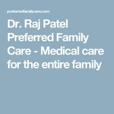 Dr. Raj Patel Preferred Family Care - Medical care for the entire family