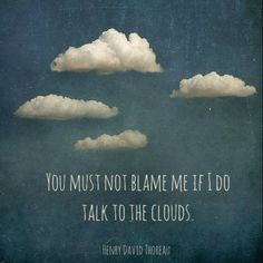 """You must not blame me if I do talk to the clouds."" Henry David Thoreau"