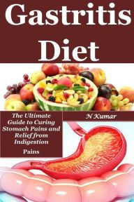 Gastritis Diet A Solid Other Option To Curing Stomach Pains By N Kumar Paperback Barnes Noble Gastritis Diet Ulcer Diet Foods For Gastritis