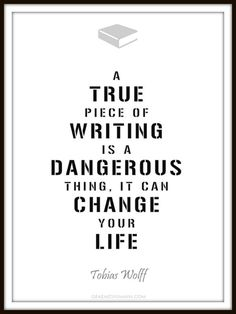 """A true piece of writing is a dangerous thing. It can change your life."" - Tobias Wolff #quotes #writing *"