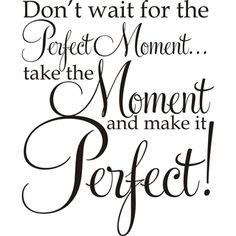 Design on Style Don't Wait For The Perfect Moment .Take The Moment And Make It Perfect!' Vinyl Art Quote (Don't wait for the Perfect Moment Vinyl Art), Black - Large Sign Quotes, Wisdom Quotes, Art Quotes, Love Quotes, Motivational Quotes, Inspirational Quotes, Family Quotes, Signs, Wise Words