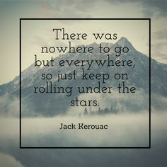 """There was nowhere to go but everywhere, so just keep on rolling under the stars."" - Jack Kerouac quote. Travel quote."