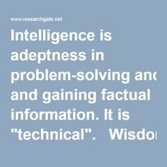"""Intelligence is adeptness in problem-solving and gaining factual information. It is """"technical"""".   Wisdom is the ability of using the gained knowledge in making good decisions and guiding oneself through life. It also involves knowledge of one's own capacities and ethical sensitivity. It is """"practical""""."""
