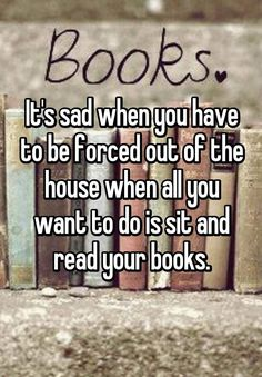 18 Confessions Only True Book Lovers Will Understand: It's sad when you have to be forced out of the house when all you watn to do is sit and read your books.