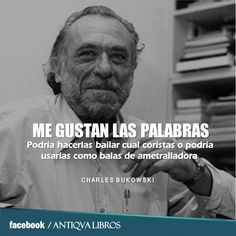 """""""Me gustan las palabras. Podría hacerlas bailar cual coristas o podría usarlas como balas de ametralladora.""""  - Charles Bukowski"""