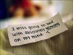 I miss going to bed with absolutely nothing on my mind.