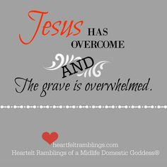 Jesus has overcome and the grave is overwhelmed