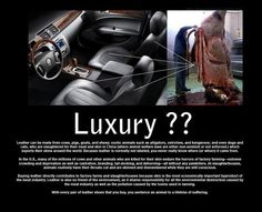 "Leather = Luxury?? For those of us that care about our planet, that care about the animals that share our space, we simply cannot fathom contributing to an industry responsible for so much negativity.  But, we are also learning that people simply do not know the truth. So many want to make better choices but the ""truth"" is hidden. But, there is hope. Have compassion and help share what you know. Together, we can be the change we want to see in the world."
