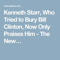 Kenneth Starr, Who Tried to Bury Bill Clinton, Now Only Praises Him - The New…
