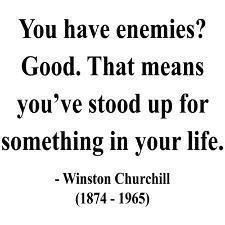 You have enemies? Good. That means you've stood up for something in your life. ~ Winston Churchill