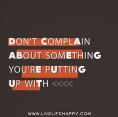 Don't complain about something you're putting up with.