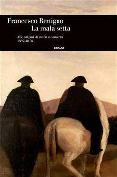 Francesco Benigno, La mala setta. Alle origini di mafia e camorra. 1859-1878, Einaudi Storia - DISPONIBILE ANCHE IN EBOOK