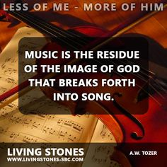 Music is the residue of the image of God that breaks forth into song.