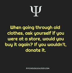 when going through old clothes, ask yourself if you were at a store, would you buy it again? if you wouldn't, donate it.
