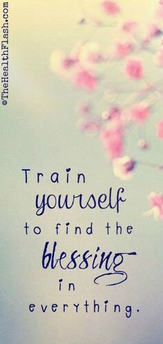 """Train yourself to find the blessing in everything."" ~ http://thehealthflash.com/inspirational-quotes/"