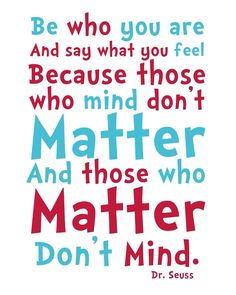 One of my favorite Dr. Seuss quotes that I think of often to remind myself to not fear what others think of me, to just be ME, and those who matter will love me for ME :)