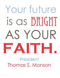 """Your Future Is As Bright As Your Faith."" ~ President Thomas S. Monson"
