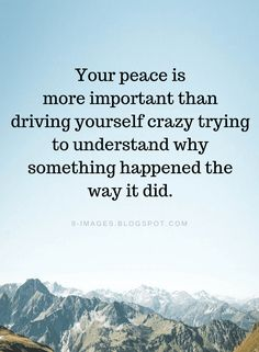 Peace Quotes Your peace is more important than driving yourself crazy trying to understand why something happened the way it did. Quotable Quotes, Faith Quotes, Wisdom Quotes, Words Quotes, Sayings, Qoutes, It Will Be Ok Quotes, Quotes To Live By, At Peace Quotes