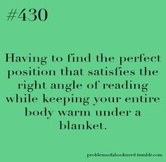 "SO TRUE! ""Having to find the perfect position that satisfies the right angle of reading while keeping your entire body warm under a blanket."" FROM: Problems of a Book Nerd: Photo"