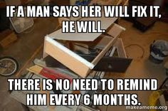 IF A MAN SAYS HER WILL FIX IT, HE WILL. There is no need to remind ...