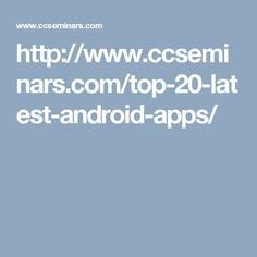 http://www.ccseminars.com/top-20-latest-android-apps/