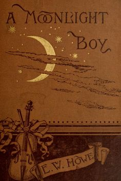 """A Moonlight Boy. E W Howe. Boston: Ticknor and Company, """"About the time I began to realize that I was a moonlight boy, I also began to realize that among the instruments scattered about my home. Book Cover Art, Book Cover Design, Book Design, Book Art, Vintage Book Covers, Vintage Books, Old Books, Antique Books, Beautiful Book Covers"""