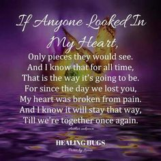 IF ANYONE LOOKED IN MY HEART...Only pieces they would see, and I know that for all time, that is the way it's gong to be. For since the day we lost you, my heart was broken from pain. and I know it will stay that way, til we're together once again.