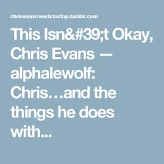 This Isn't Okay, Chris Evans — alphalewolf:   Chris…and the things he does with...