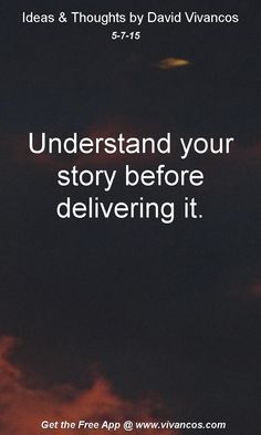 "May 7th 2015 Idea, ""Understand your story before delivering it."" https://www.youtube.com/watch?v=zGYjfE5slpM"
