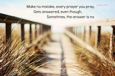 Make no mistake: every prayer you pray gets answered, even though sometimes the answer is no.