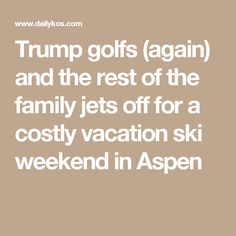 Trump golfs (again) and the rest of the family jets off for a costly vacation ski weekend in Aspen