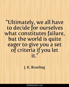 """Ultimately, we all have to decide for ourselves what constitutes failure, but the world is quite eager to give you a set of criteria if you let it."" --J. K. Rowling"