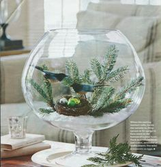 Looking Glass  Cure your cabin fever with this outdoorsy centerpiece.  When the nesting instinct calls, invite the outside in. Prop spruce or fir sprigs in faux snow in the bottom of a glass bowl. Tuck in artificial birds and a nest, available at craft stores. Use mini ornaments as eggs.