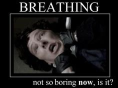 """""""Ah, breathing. Breathing's boring."""">>> ironic how important it is, despite how boring it is."""