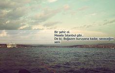 Bir şehir ol. Mesela İstanbul gibi... De ki; Boğazım kuruyana kadar sevecem seni.