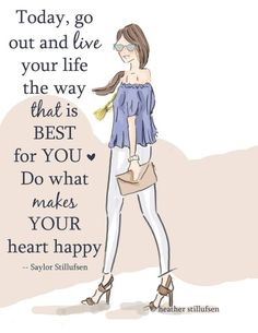 Today go out and live your life the way that is BEST for YOU. Do what makes YOUR heart happy. ~Saylor Stillufsen