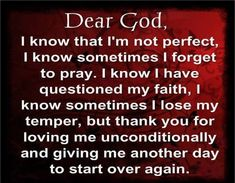 Dear God, thank you for loving me and giving me another day to start over again ~~I Love the Bible and Jesus Christ, Christian Quotes and verses. Faith Prayer, God Prayer, Prayer Quotes, Faith In God, Bible Quotes, Night Prayer, Quotes Quotes, Sinners Prayer, Religious Quotes