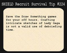 S.H.I.E.L.D. Recruit Survival Tip #224:Save the Draw Something games for your off hours. Crafting intricate sketches of Lady Gaga is not a valid use of debriefing time.