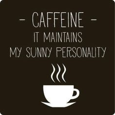 Caffeine-  it maintains my sunny personality