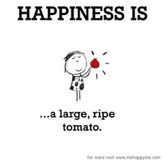 Happiness is a large, ripe tomato. #memes