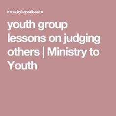 youth group lessons on judging others | Ministry to Youth                                                                                                                                                     More