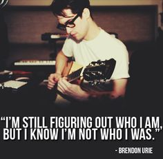 """I'm still figuring out who I am, but I know I'm not who I was"" -Brendon Urie"