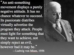 """""""an anti-something movement displays a purely negative attitude. It has no chance whatever to succeed. Its passionate diatribes virtually advertise the program they attack. People must fight for something that they want to achieve, not simply reject an evil, however bad it may be."""" - Ludwig von Mises, 1956"""