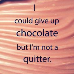 I could give up chocolate but I'm not a quitter - Funny quote on giving up chocolate.