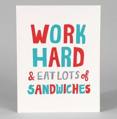 Work hard & eat lots of sandwiches