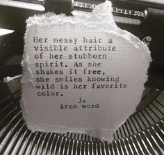 """""""Her messy hair a visible attribute of her stubborn spirit.  As she shakes it free, she smiles knowing wild is her favourite colour."""" - J. Iron Word."""