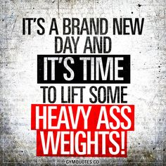 It's a brand new day and it's time to lift some heavy ass weights! - It's time! Time to lift some seriously heavy weights!
